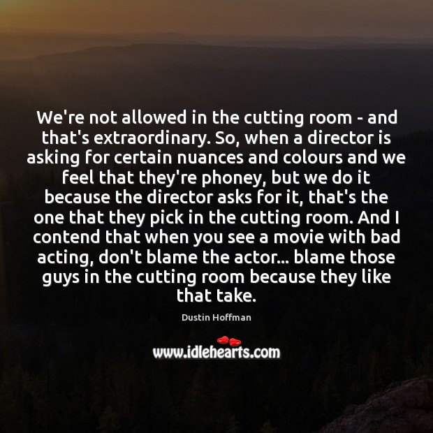 Image, We're not allowed in the cutting room – and that's extraordinary. So,