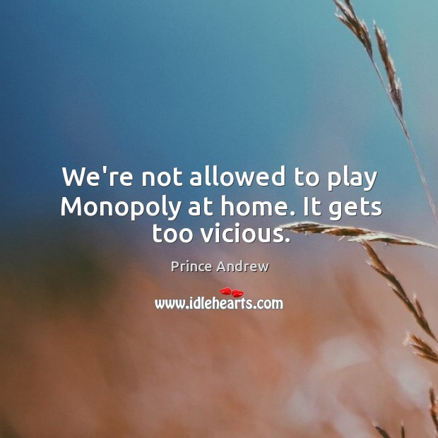 We're not allowed to play Monopoly at home. It gets too vicious. Image