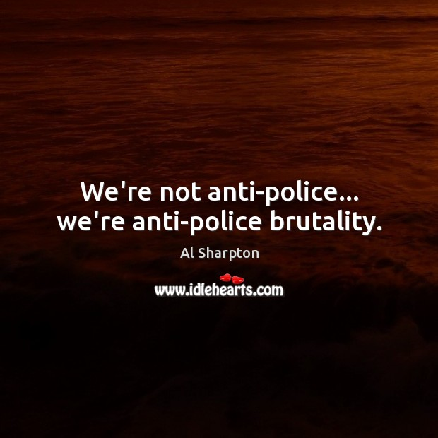 We're not anti-police… we're anti-police brutality. Al Sharpton Picture Quote