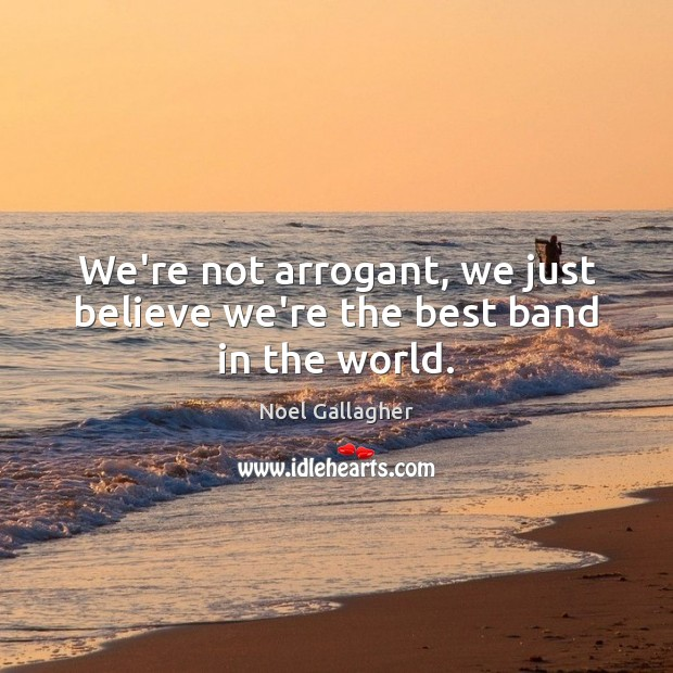 We're not arrogant, we just believe we're the best band in the world. Noel Gallagher Picture Quote