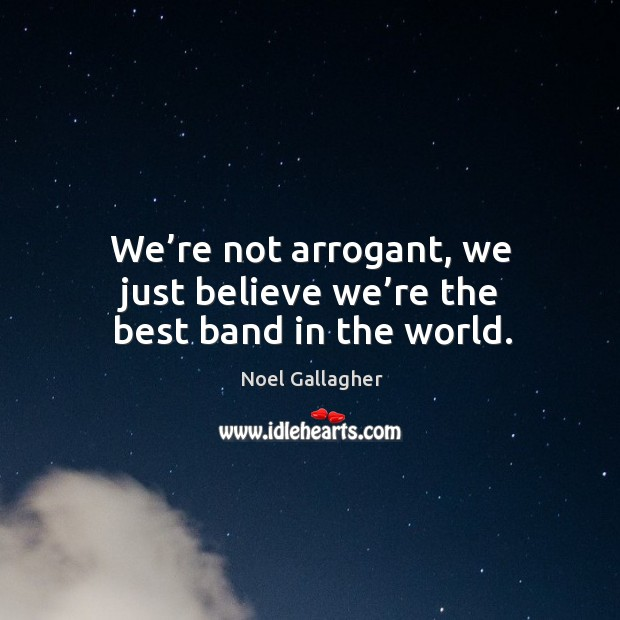 We're not arrogant, we just believe we're the best band in the world. Image