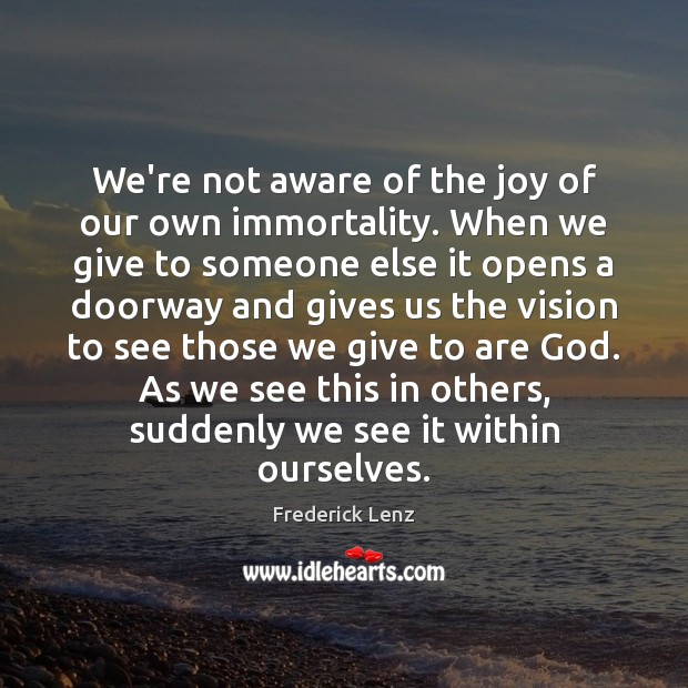We're not aware of the joy of our own immortality. When we Image
