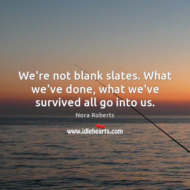 We're not blank slates. What we've done, what we've survived all go into us. Nora Roberts Picture Quote