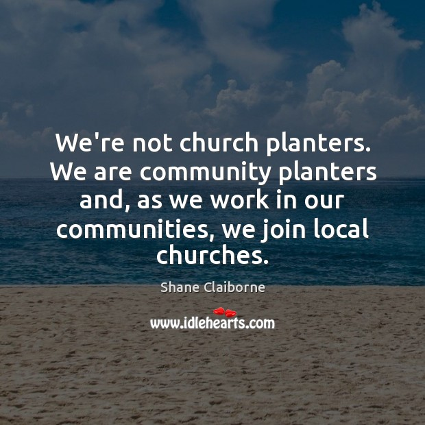 We're not church planters. We are community planters and, as we work Image
