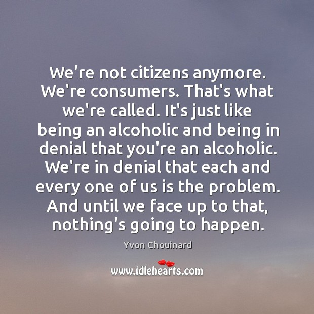 We're not citizens anymore. We're consumers. That's what we're called. It's just Yvon Chouinard Picture Quote