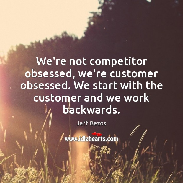 We're not competitor obsessed, we're customer obsessed. We start with the customer Jeff Bezos Picture Quote
