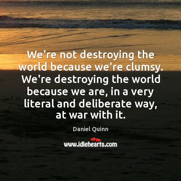 We're not destroying the world because we're clumsy. We're destroying the world Daniel Quinn Picture Quote