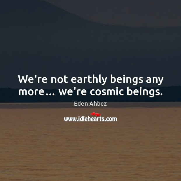 We're not earthly beings any more… we're cosmic beings. Image