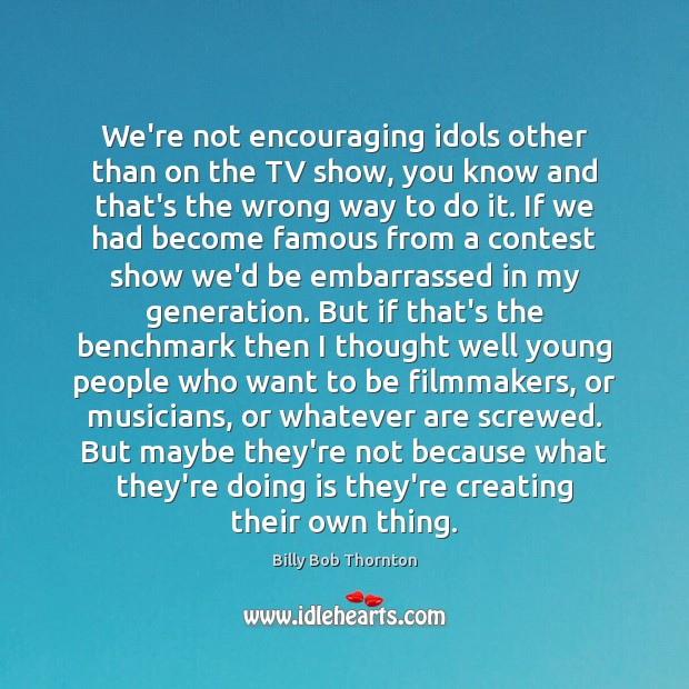We're not encouraging idols other than on the TV show, you know Billy Bob Thornton Picture Quote