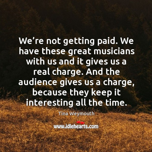 We're not getting paid. We have these great musicians with us and it gives us a real charge. Image