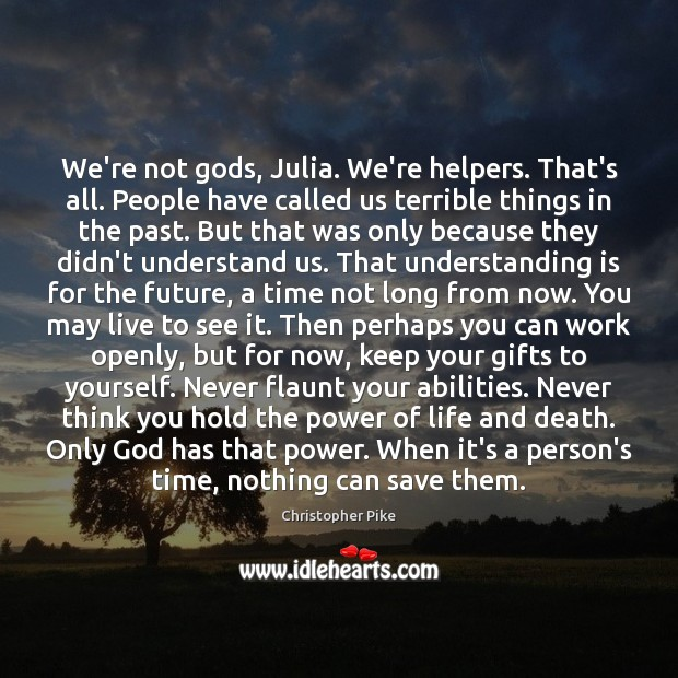 We're not Gods, Julia. We're helpers. That's all. People have called us Image