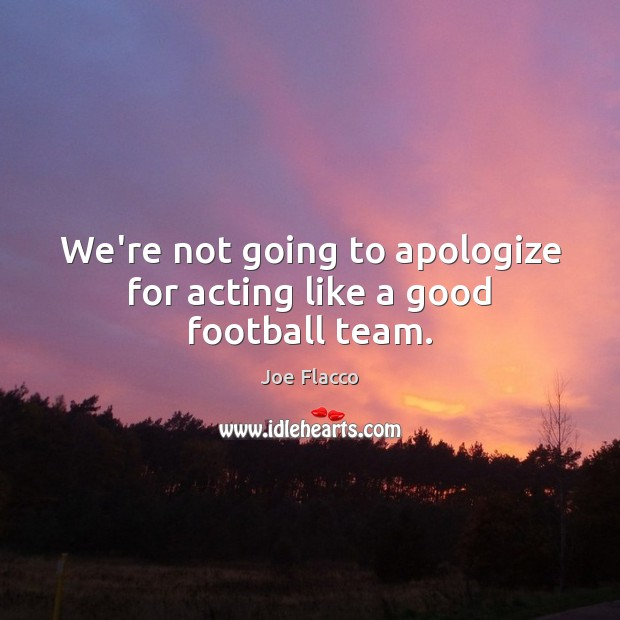 We're not going to apologize for acting like a good football team. Joe Flacco Picture Quote