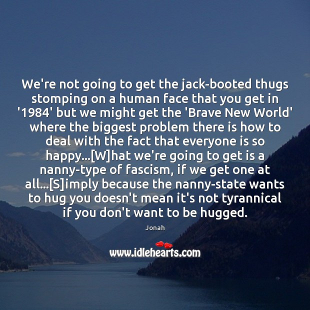 We're not going to get the jack-booted thugs stomping on a human Hug Quotes Image