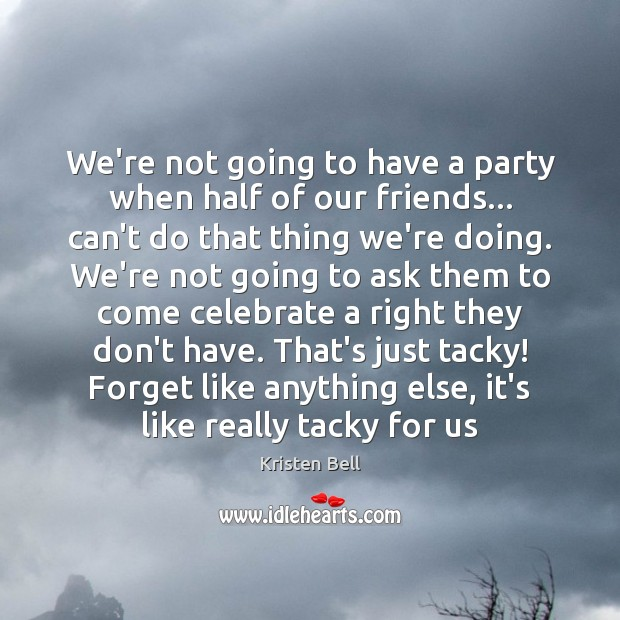 We're not going to have a party when half of our friends… Kristen Bell Picture Quote