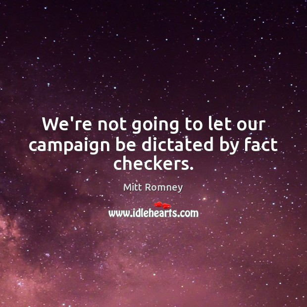 We're not going to let our campaign be dictated by fact checkers. Mitt Romney Picture Quote