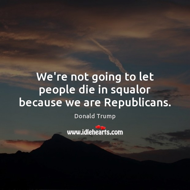 We're not going to let people die in squalor because we are Republicans. Donald Trump Picture Quote