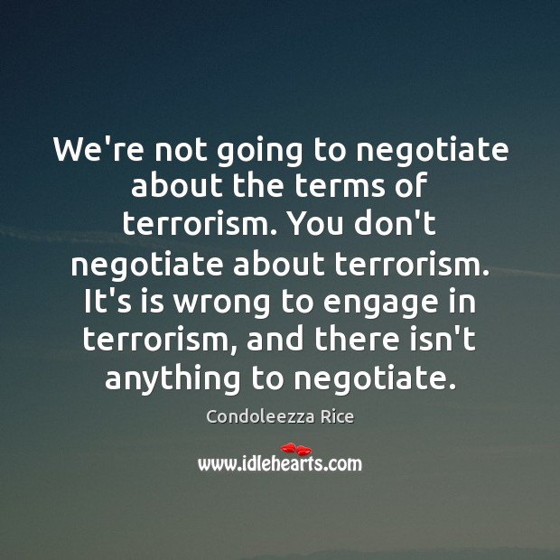 We're not going to negotiate about the terms of terrorism. You don't Condoleezza Rice Picture Quote
