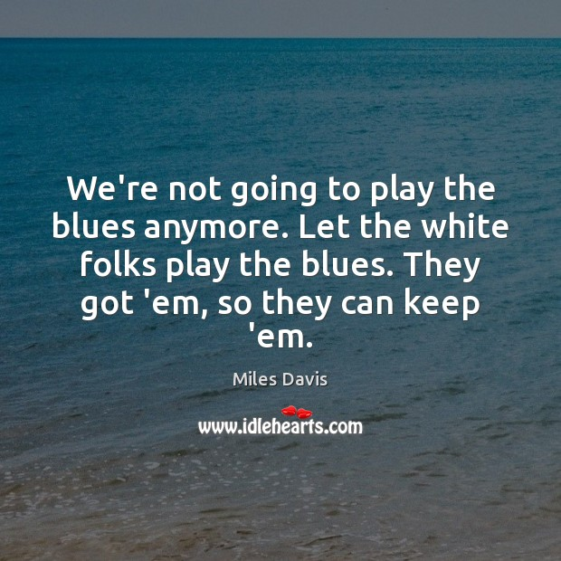 We're not going to play the blues anymore. Let the white folks Miles Davis Picture Quote