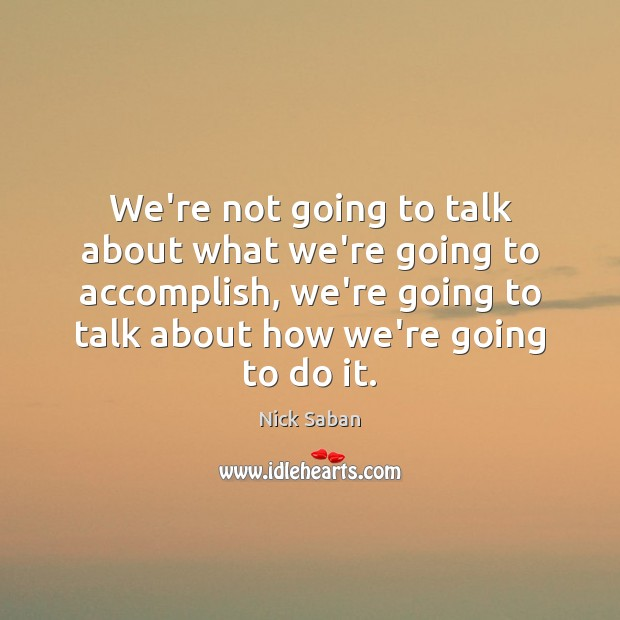 Nick Saban Picture Quote image saying: We're not going to talk about what we're going to accomplish, we're