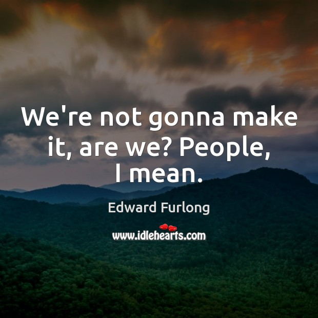 We're not gonna make it, are we? People, I mean. Edward Furlong Picture Quote