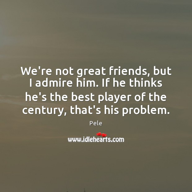 We Re Not Friends Quotes: We're Not Great Friends, But I Admire Him. If He Thinks He's