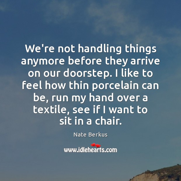 We're not handling things anymore before they arrive on our doorstep. I Nate Berkus Picture Quote