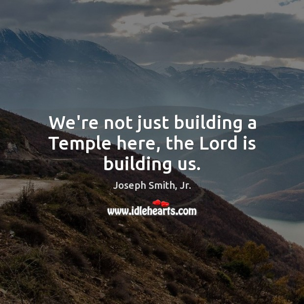 We're not just building a Temple here, the Lord is building us. Image