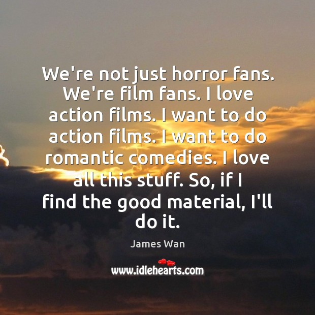 We're not just horror fans. We're film fans. I love action films. James Wan Picture Quote