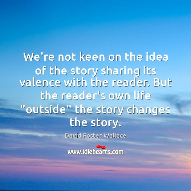 We're not keen on the idea of the story sharing its valence David Foster Wallace Picture Quote