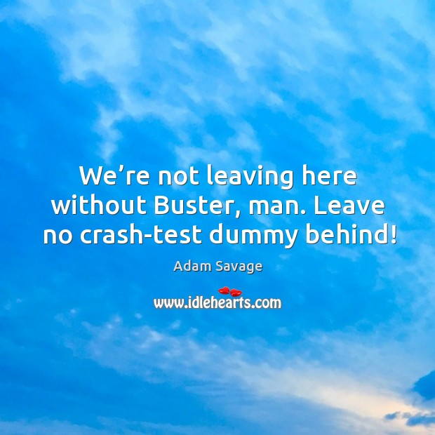 Image, We're not leaving here without buster, man. Leave no crash-test dummy behind!