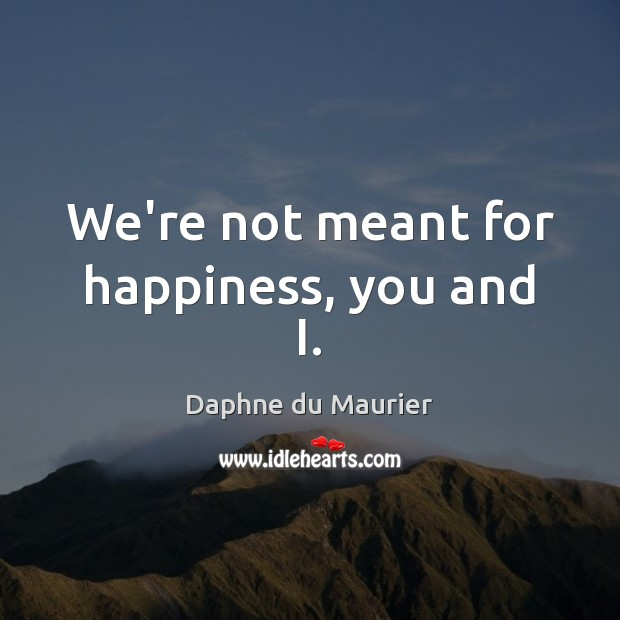 We're not meant for happiness, you and I. Daphne du Maurier Picture Quote