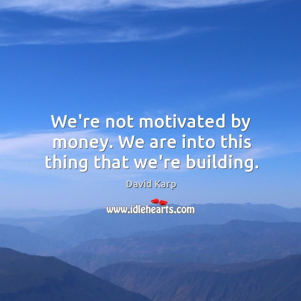 We're not motivated by money. We are into this thing that we're building. Image