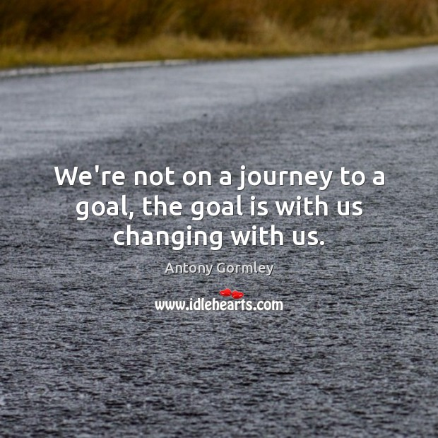 Image, We're not on a journey to a goal, the goal is with us changing with us.