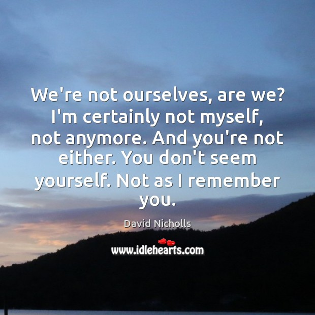 We're not ourselves, are we? I'm certainly not myself, not anymore. And Image