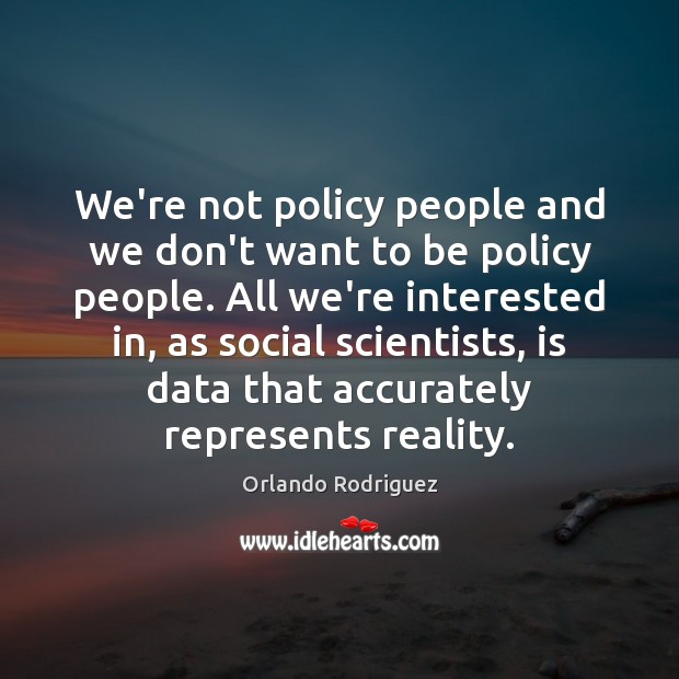 We're not policy people and we don't want to be policy people. Data Quotes Image