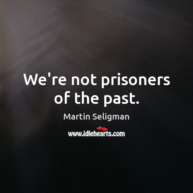 We're not prisoners of the past. Martin Seligman Picture Quote