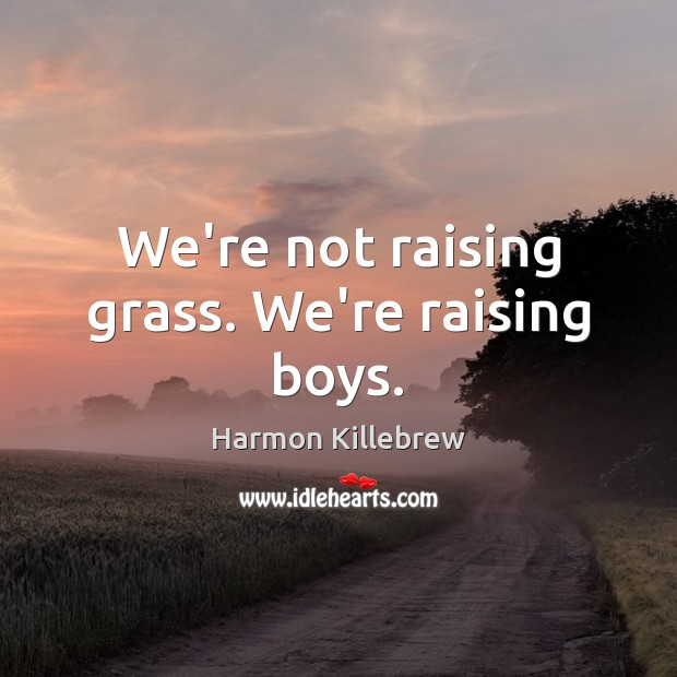 We're not raising grass. We're raising boys. Image