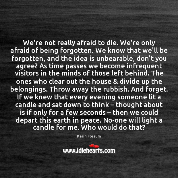 We're not really afraid to die. We're only afraid of being forgotten. Image