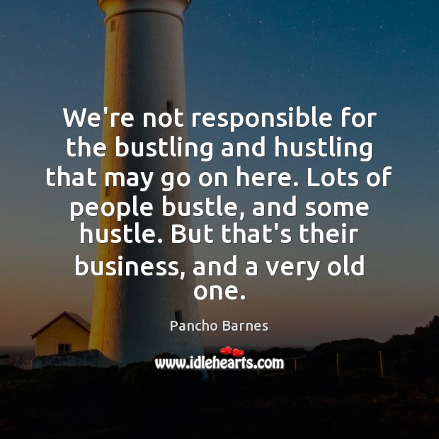 We're not responsible for the bustling and hustling that may go on Image