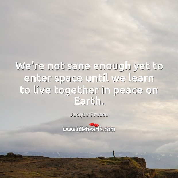 We're not sane enough yet to enter space until we learn to Jacque Fresco Picture Quote