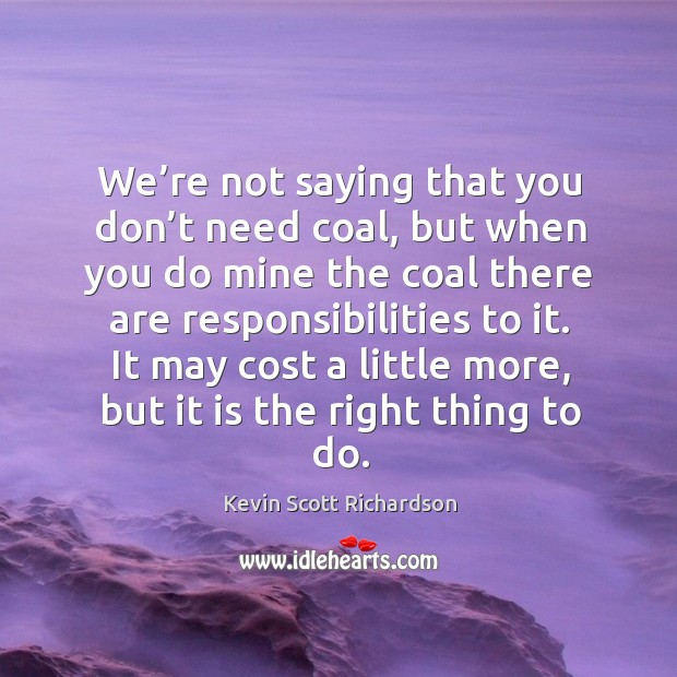 We're not saying that you don't need coal, but when you do mine the coal there are responsibilities to it. Kevin Scott Richardson Picture Quote
