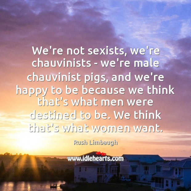 We're not sexists, we're chauvinists – we're male chauvinist pigs, and we're Rush Limbaugh Picture Quote