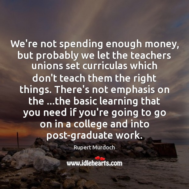 We're not spending enough money, but probably we let the teachers unions Rupert Murdoch Picture Quote