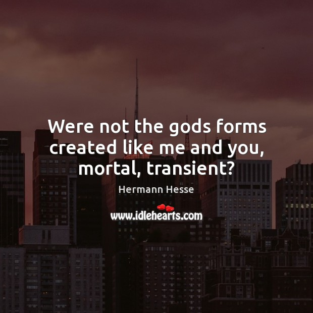 Image, Were not the Gods forms created like me and you, mortal, transient?
