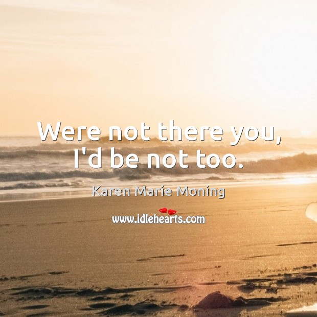 Were not there you, I'd be not too. Image