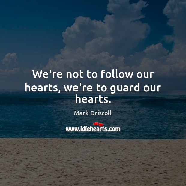 We're not to follow our hearts, we're to guard our hearts. Mark Driscoll Picture Quote