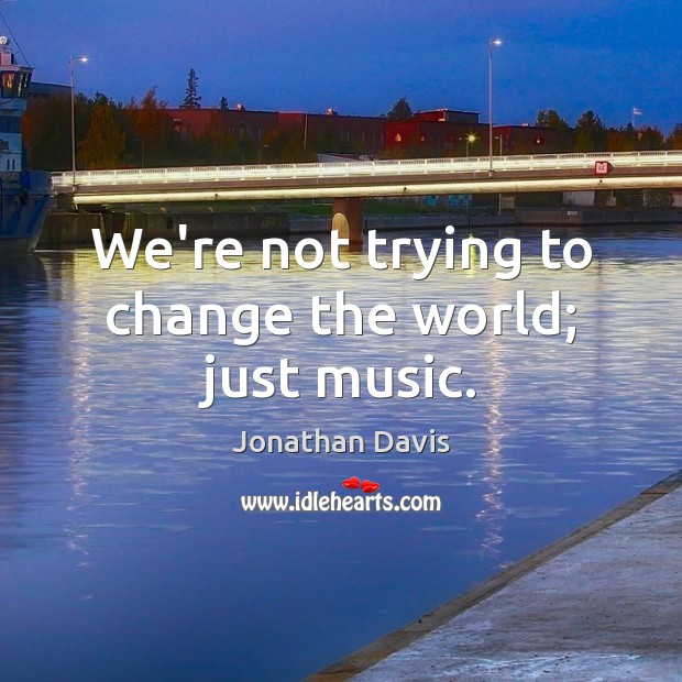 We're not trying to change the world; just music. Image