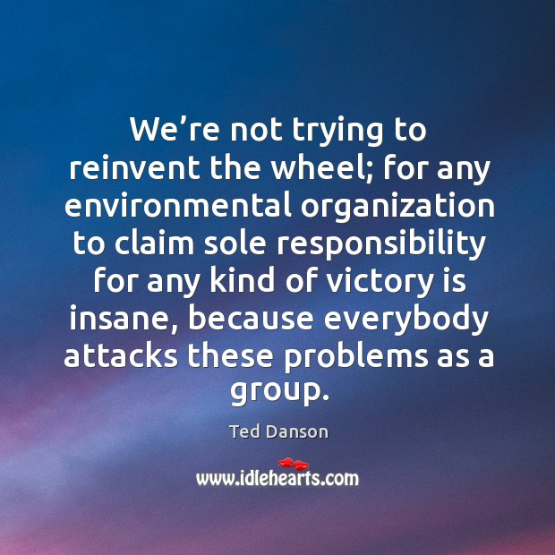We're not trying to reinvent the wheel; for any environmental organization to claim sole Ted Danson Picture Quote