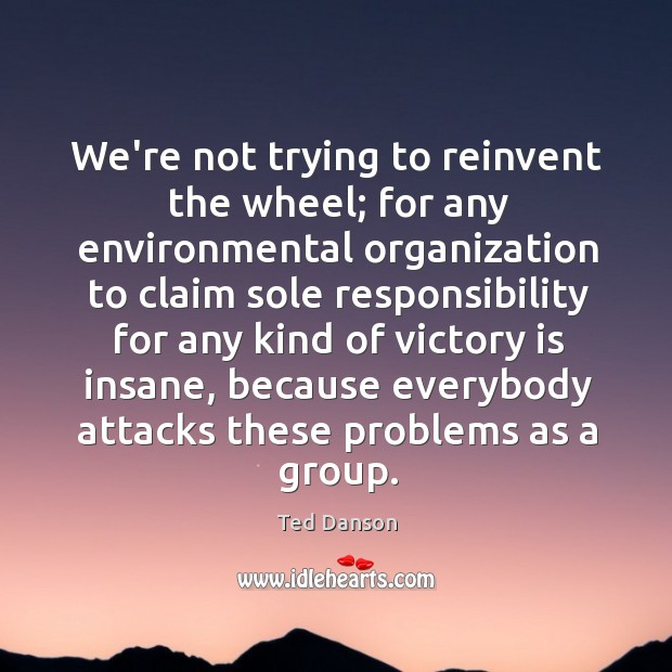 Image, We're not trying to reinvent the wheel; for any environmental organization to