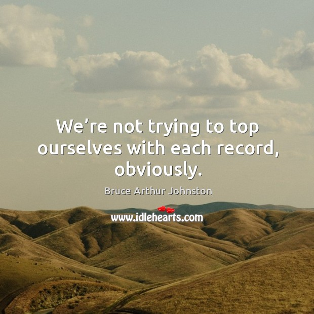 We're not trying to top ourselves with each record, obviously. Image